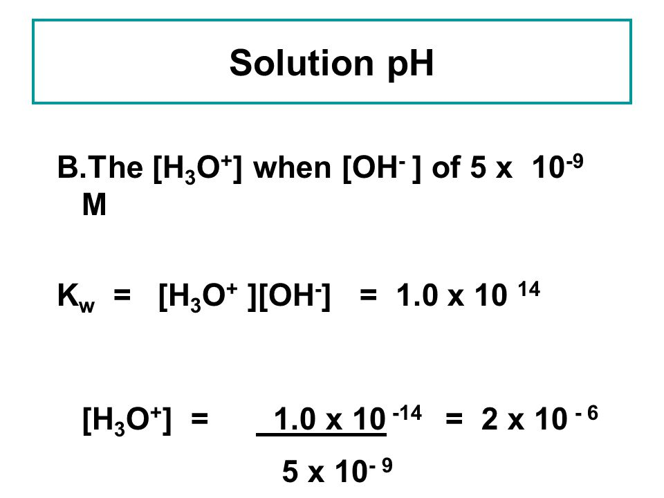 Solution pH B.The [H3O+] when [OH- ] of 5 x 10-9 M